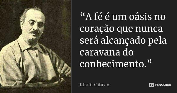 """""""A fé é um oásis no coração que nunca será alcançado pela caravana do conhecimento.""""... Frase de Khalil Gibran."""