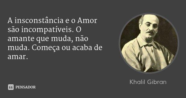 A insconstância e o Amor são incompatíveis. O amante que muda, não muda. Começa ou acaba de amar.... Frase de Khalil Gibran.