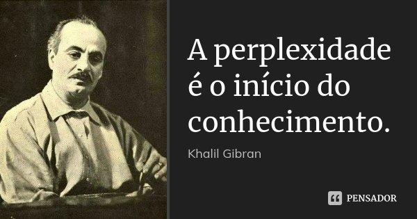 A perplexidade é o início do conhecimento.... Frase de Khalil Gibran.