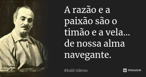 A razão e a paixão são o timão e a vela ... de nossa alma navegante.... Frase de Khalil Gibran.