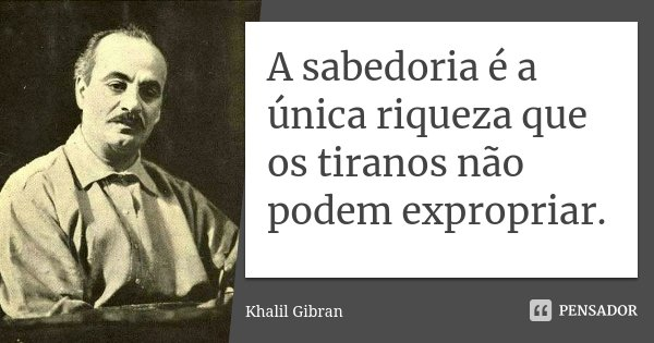 A sabedoria é a única riqueza que os tiranos não podem expropriar.... Frase de Khalil Gibran.