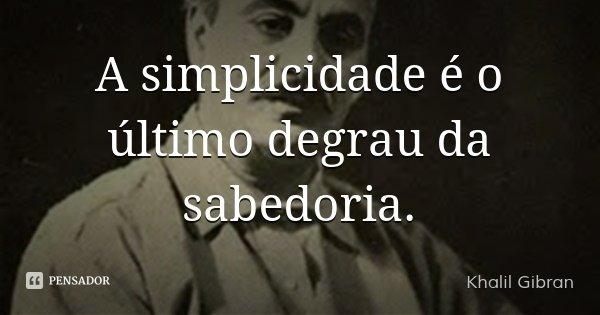 A simplicidade é o último degrau da sabedoria.... Frase de Khalil Gibran.