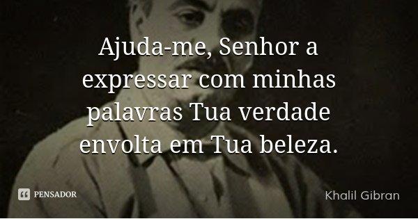 Ajuda-me, Senhor a expressar com minhas palavras Tua verdade envolta em Tua beleza.... Frase de Khalil Gibran.