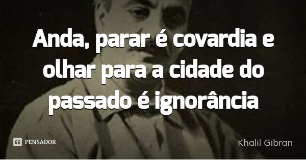 Anda, parar é covardia e olhar para a cidade do passado é ignorância... Frase de Khalil Gibran.