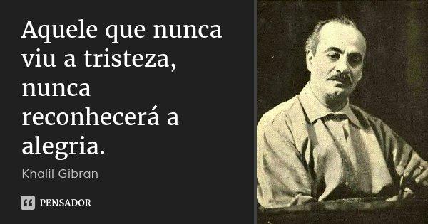 Aquele que nunca viu a tristeza, nunca reconhecerá a alegria.... Frase de Khalil Gibran.