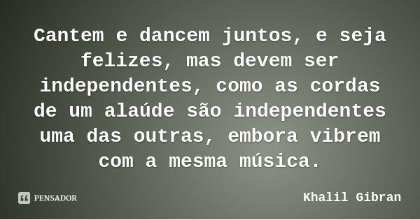 Cantem e dancem juntos, e seja felizes, mas devem ser independentes, como as cordas de um alaúde são independentes uma das outras, embora vibrem com a mesma mús... Frase de Khalil Gibran.