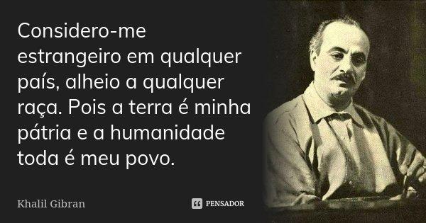 Considero-me estrangeiro em qualquer país, alheio,a qualquer raça. Pois a terra é minha pátria e a humanidade toda é meu povo.... Frase de khalil Gibran.