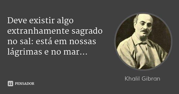 Deve existir algo extranhamente sagrado no sal: está em nossas lágrimas e no mar...... Frase de Khalil Gibran.
