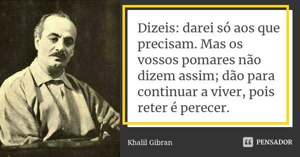Dizeis: darei só aos que precisam. Mas os vossos pomares não dizem assim; dão para continuar a viver, pois reter é perecer.... Frase de Khalil Gibran.