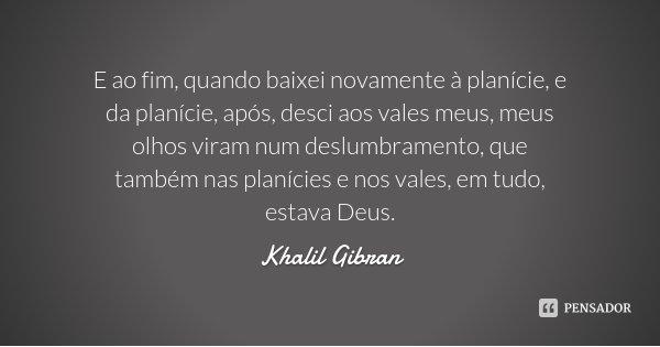 E ao fim, quando baixei novamente à planície, e da planície, após, desci aos vales meus, meus olhos viram num deslumbramento, que também nas planícies e nos val... Frase de Khalil Gibran.
