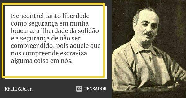 E encontrei tanto liberdade como segurança em minha loucura: a liberdade da solidão e a segurança de não ser compreendido, pois aquele que nos compreende escrav... Frase de Khalil Gibran.