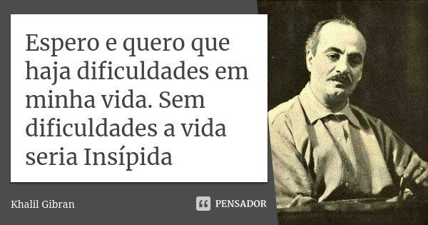 Espero e quero que haja dificuldades em minha vida. Sem dificuldades a vida seria Insípida... Frase de Khalil Gibran.