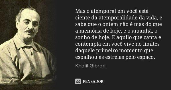 Mas o atemporal em você está ciente da atemporalidade da vida, e sabe que o ontem não é mas do que a memória de hoje, e o amanhã, o sonho de hoje. E aquilo que ... Frase de Khalil Gibran.