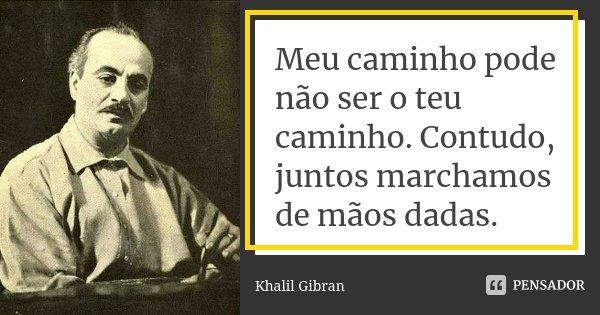 Meu caminho pode não ser o teu caminho. Contudo, juntos marchamos de mãos dadas.... Frase de Khalil Gibran.