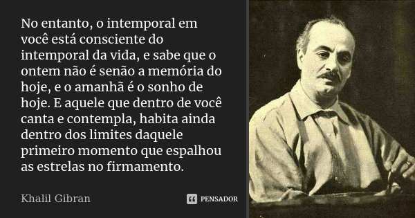 No entanto, o intemporal em você está consciente do intemporal da vida, e sabe que o ontem não é senão a memória do hoje, e o amanhã é o sonho de hoje. E aquele... Frase de Khalil Gibran.
