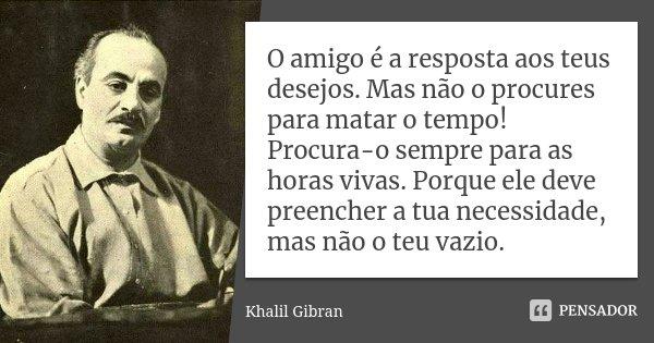 O amigo é a resposta aos teus desejos. Mas não o procures para matar o tempo! Procura-o sempre para as horas vivas. Porque ele deve preencher a tua necessidade,... Frase de Khalil Gibran.