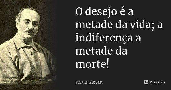 O desejo é a metade da vida; a indiferença a metade da morte!... Frase de Khalil Gibran.