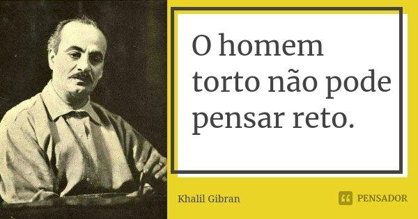 O homem torto não pode pensar reto.... Frase de Khalil Gibran.
