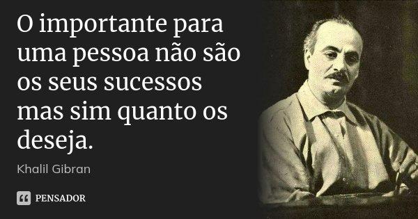 O importante para uma pessoa não são os seus sucessos mas sim quanto os deseja.... Frase de Khalil Gibran.