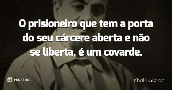 O prisioneiro que tem a porta do seu cárcere aberta e não se liberta, é um covarde.... Frase de Khalil Gibran.