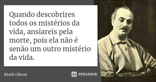 Quando descobrires todos os mistérios da vida, ansiareis pela morte, pois ela não é senão um outro mistério da vida.... Frase de Khalil Gibran.