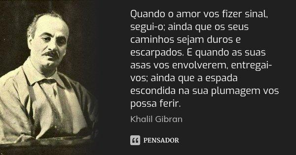 Quando o amor vos fizer sinal, segui-o; ainda que os seus caminhos sejam duros e escarpados. E quando as suas asas vos envolverem, entregai-vos; ainda que a esp... Frase de Khalil Gibran.