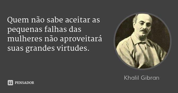 Quem não sabe aceitar as pequenas falhas das mulheres não aproveitará suas grandes virtudes.... Frase de Khalil Gibran.