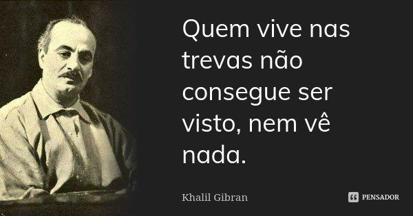 Quem vive nas trevas não consegue ser visto, nem vê nada.... Frase de Khalil Gibran.