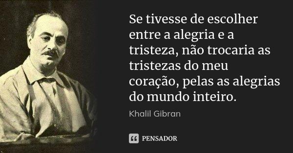 Se tivesse de escolher entre a alegria e a tristeza, não trocaria as tristezas do meu coração, pelas as alegrias do mundo inteiro.... Frase de Khalil Gibran.
