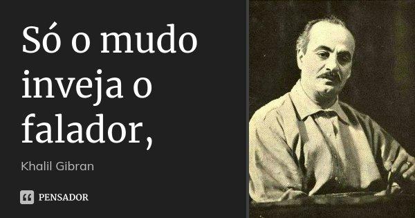 Só o mudo inveja o falador,... Frase de Khalil Gibran.