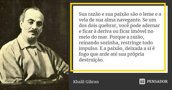 Sua razão e sua paixão são o leme e a vela de sua alma navegante. Se um dos dois quebrar, você pode adernar e ficar á deriva ou ficar imóvel no meio do mar. Por... Frase de Khalil Gibran.