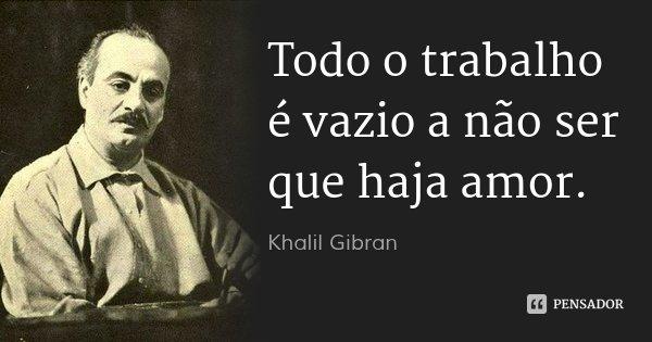 Todo o trabalho é vazio a não ser que haja amor.... Frase de Khalil Gibran.