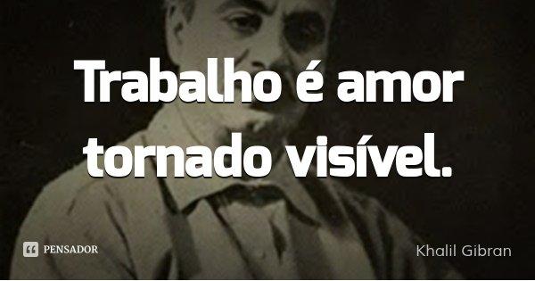 Trabalho é amor tornado visível.... Frase de Khalil Gibran.