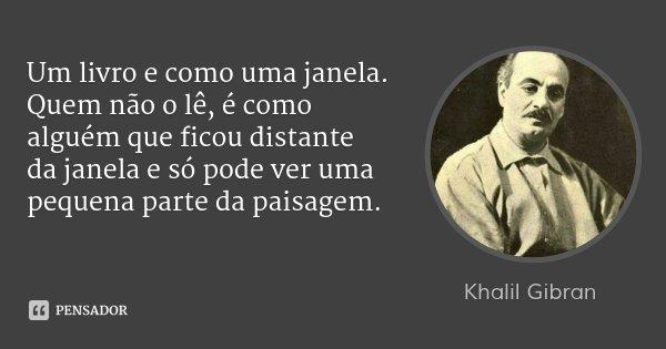 Um livro e como uma janela. Quem não o lê, é como alguém que ficou distante da janela e só pode ver uma pequena parte da paisagem.... Frase de Khalil Gibran.