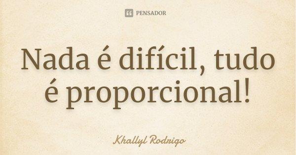 Nada é difícil, tudo é proporcional!... Frase de Khallyl Rodrigo.
