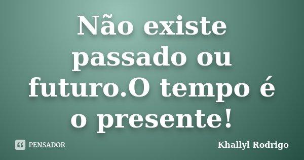 Não existe passado ou futuro.O tempo é o presente!... Frase de Khallyl Rodrigo.