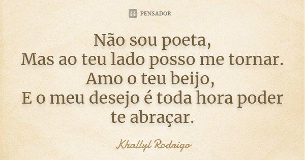 Não sou poeta, Mas ao teu lado posso me tornar. Amo o teu beijo, E o meu desejo é toda hora poder te abraçar.... Frase de Khallyl Rodrigo.