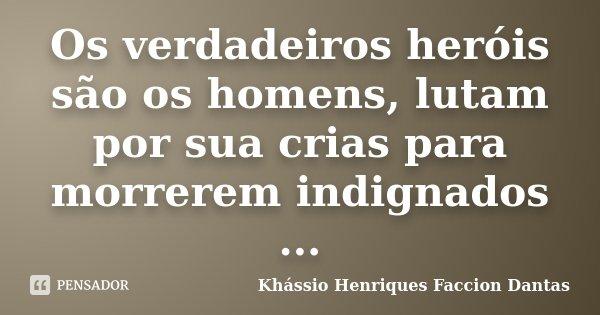 Os verdadeiros heróis são os homens, lutam por sua crias para morrerem indignados ...... Frase de Khássio Henriques Faccion Dantas.