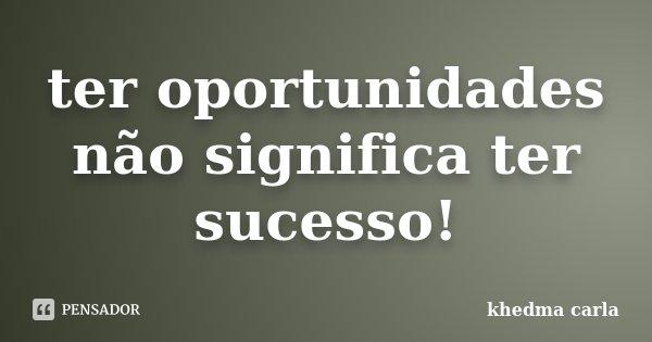 ter oportunidades não significa ter sucesso!... Frase de khedma carla.