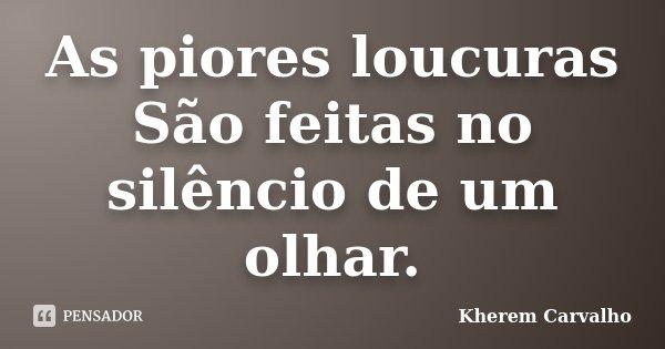 As piores loucuras São feitas no silêncio de um olhar.... Frase de Kherem Carvalho.