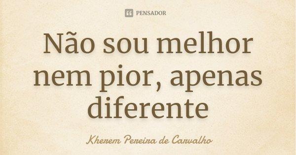 Não sou melhor nem pior, apenas diferente... Frase de Kherem Pereira de Carvalho.