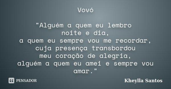 """Vovó """"Alguém a quem eu lembro noite e dia, a quem eu sempre vou me recordar, cuja presença transbordou meu coração de alegria, alguém a quem eu amei e semp... Frase de Kheylla Santos."""