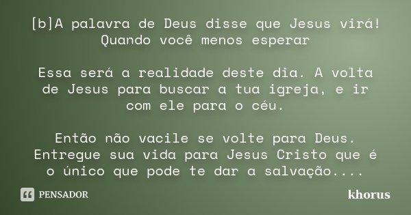 [b]A palavra de Deus disse que Jesus virá! Quando você menos esperar Essa será a realidade deste dia. A volta de Jesus para buscar a tua igreja, e ir com ele pa... Frase de khorus.