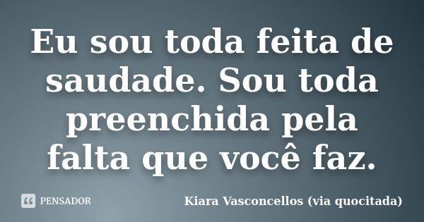 Eu sou toda feita de saudade. Sou toda preenchida pela falta que você faz.... Frase de Kiara Vasconcellos (via quocitada).
