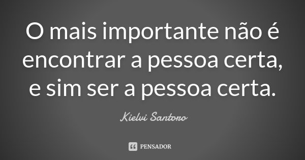 O mais importante não é encontrar a pessoa certa, e sim ser a pessoa certa.... Frase de Kielvi Santoro.
