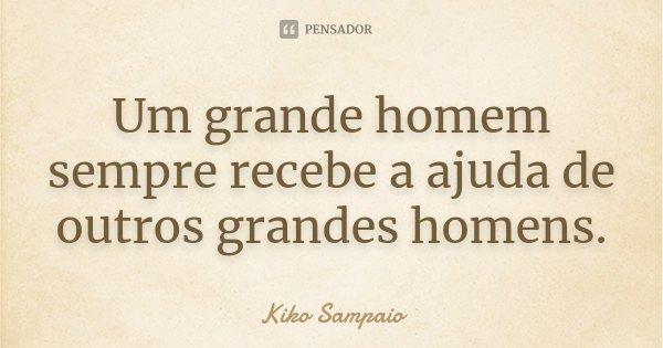 Um grande homem sempre recebe a ajuda de outros grandes homens.... Frase de Kiko Sampaio.