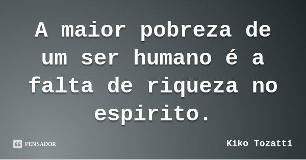 A maior pobreza de um ser humano é a falta de riqueza no espirito.... Frase de Kiko Tozatti.