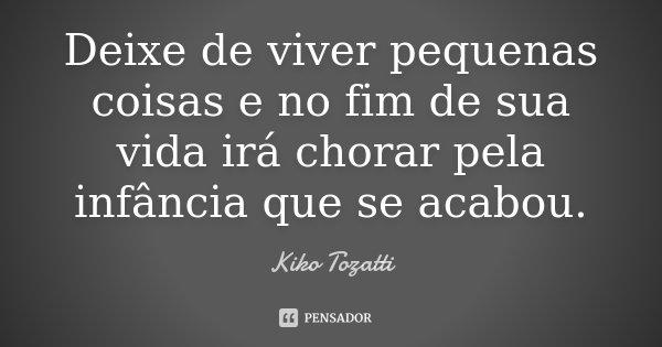 Deixe de viver pequenas coisas e no fim de sua vida irá chorar pela infância que se acabou.... Frase de Kiko Tozatti.