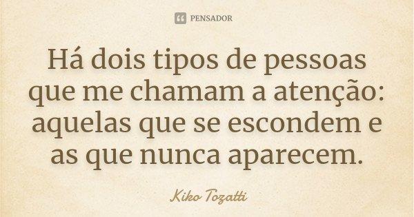 Há dois tipos de pessoas que me chamam a atenção: aquelas que se escondem e as que nunca aparecem.... Frase de Kiko Tozatti.