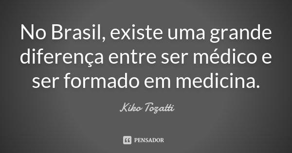 No Brasil, existe uma grande diferença entre ser médico e ser formado em medicina.... Frase de Kiko Tozatti.